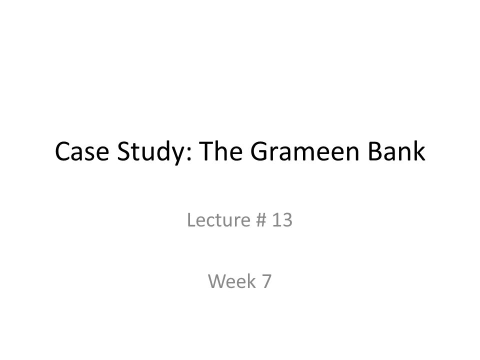 Case Study: The Grameen Bank Lecture # 13 Week 7