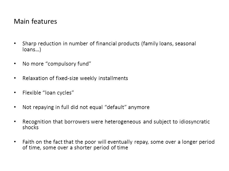 Main features Sharp reduction in number of financial products (family loans, seasonal loans…) No more compulsory fund Relaxation of fixed-size weekly installments Flexible loan cycles Not repaying in full did not equal default anymore Recognition that borrowers were heterogeneous and subject to idiosyncratic shocks Faith on the fact that the poor will eventually repay, some over a longer period of time, some over a shorter period of time