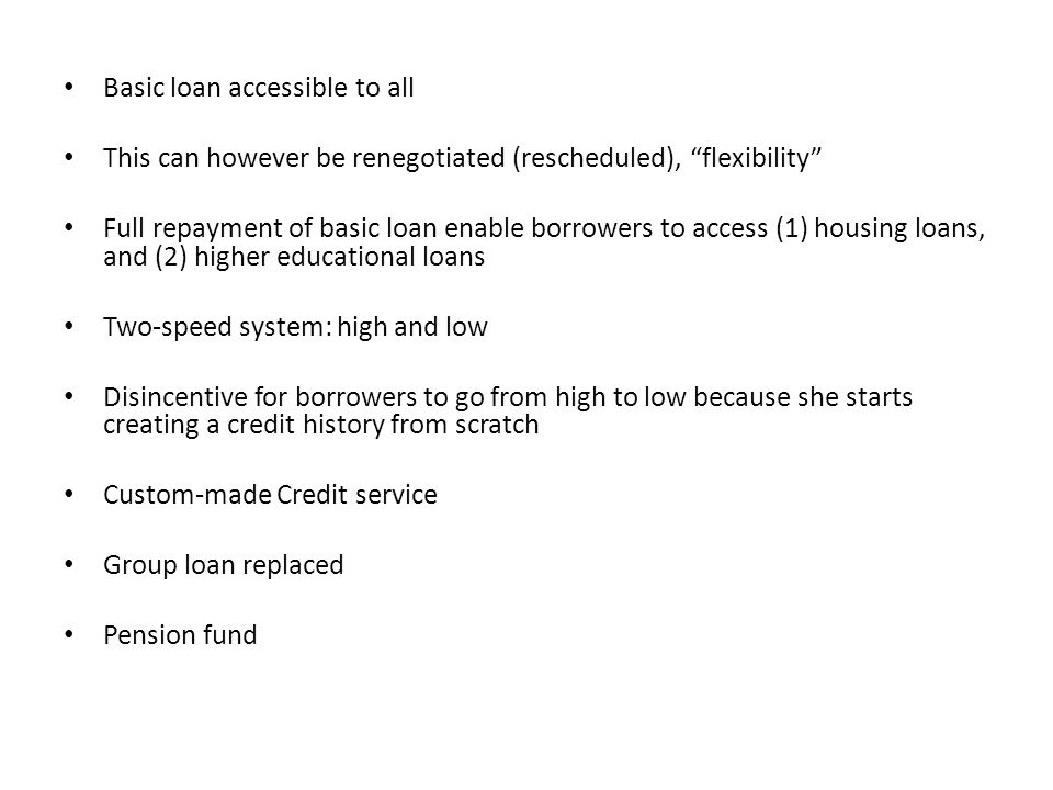Basic loan accessible to all This can however be renegotiated (rescheduled), flexibility Full repayment of basic loan enable borrowers to access (1) housing loans, and (2) higher educational loans Two-speed system: high and low Disincentive for borrowers to go from high to low because she starts creating a credit history from scratch Custom-made Credit service Group loan replaced Pension fund