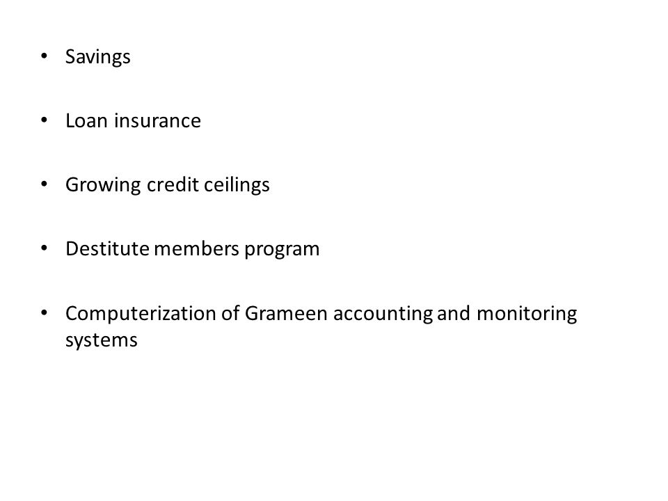 Savings Loan insurance Growing credit ceilings Destitute members program Computerization of Grameen accounting and monitoring systems
