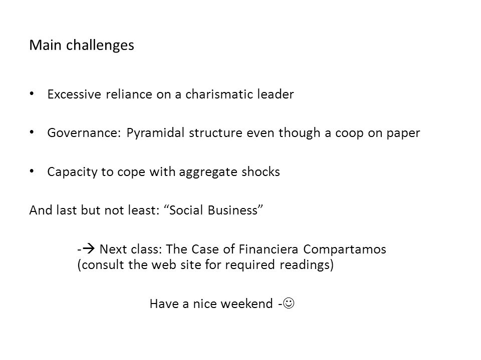 Main challenges Excessive reliance on a charismatic leader Governance: Pyramidal structure even though a coop on paper Capacity to cope with aggregate shocks And last but not least: Social Business - Next class: The Case of Financiera Compartamos (consult the web site for required readings) Have a nice weekend -