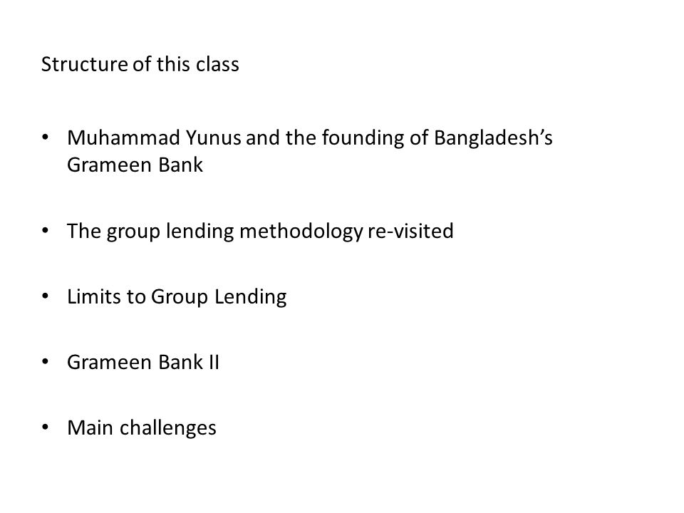 Structure of this class Muhammad Yunus and the founding of Bangladeshs Grameen Bank The group lending methodology re-visited Limits to Group Lending Grameen Bank II Main challenges