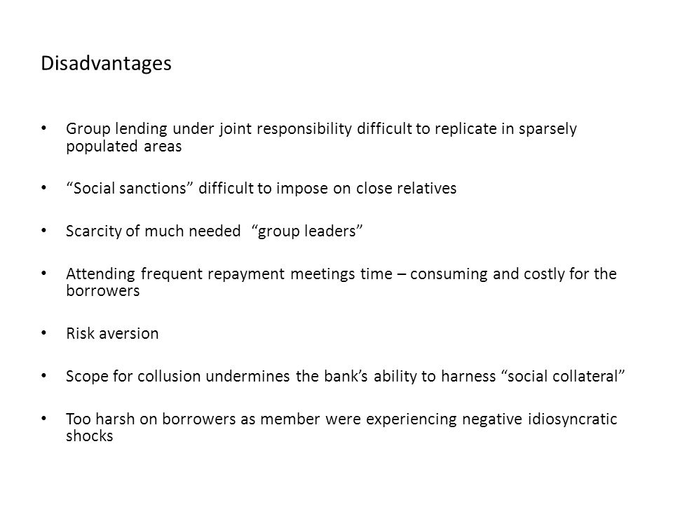 Disadvantages Group lending under joint responsibility difficult to replicate in sparsely populated areas Social sanctions difficult to impose on close relatives Scarcity of much needed group leaders Attending frequent repayment meetings time – consuming and costly for the borrowers Risk aversion Scope for collusion undermines the banks ability to harness social collateral Too harsh on borrowers as member were experiencing negative idiosyncratic shocks