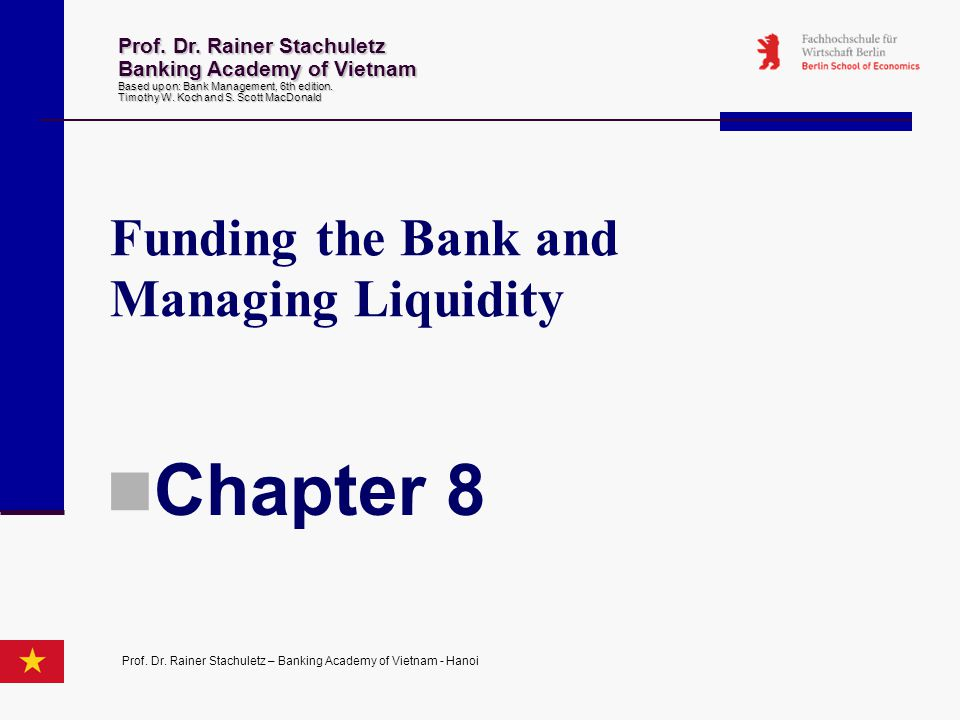 Funding the Bank and Managing Liquidity Chapter 8 Prof. Dr. Rainer Stachuletz Banking Academy of Vietnam Based upon: Bank Management 6th edition. Timo