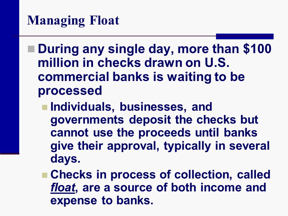 Managing Float During any single day, more than $100 million in checks drawn on U.S. commercial banks is waiting to be processed Individuals, business