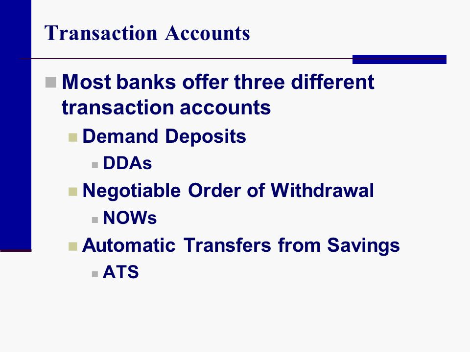 Transaction Accounts Most banks offer three different transaction accounts Demand Deposits DDAs Negotiable Order of Withdrawal NOWs Automatic Transfer