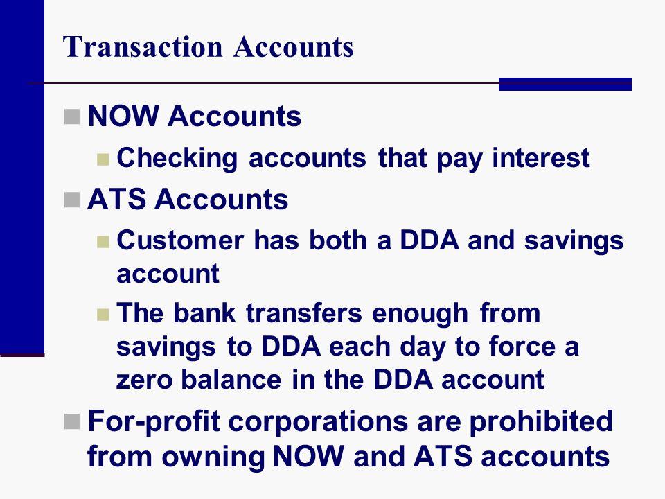 Transaction Accounts NOW Accounts Checking accounts that pay interest ATS Accounts Customer has both a DDA and savings account The bank transfers enou