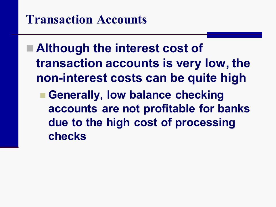 Transaction Accounts Although the interest cost of transaction accounts is very low, the non-interest costs can be quite high Generally, low balance c
