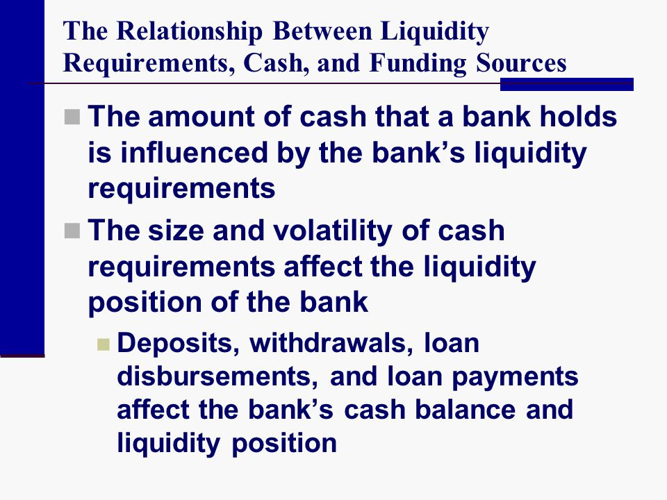 The Relationship Between Liquidity Requirements, Cash, and Funding Sources The amount of cash that a bank holds is influenced by the banks liquidity r