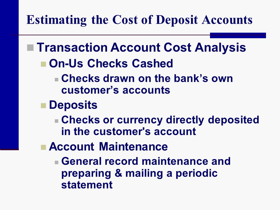 Estimating the Cost of Deposit Accounts Transaction Account Cost Analysis On-Us Checks Cashed Checks drawn on the banks own customers accounts Deposit