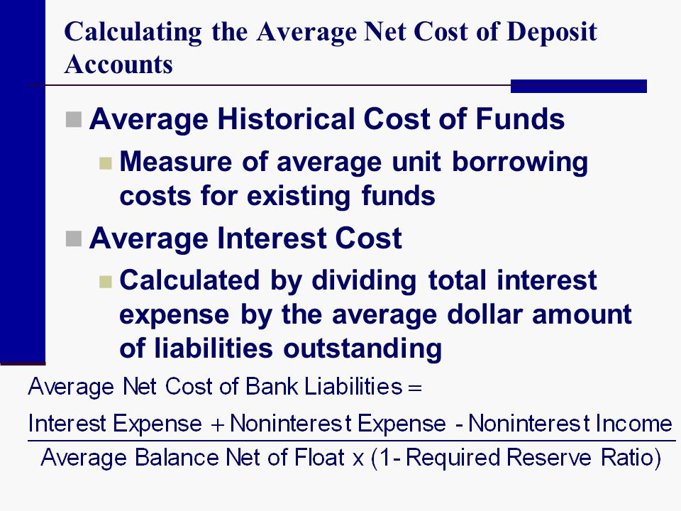 Calculating the Average Net Cost of Deposit Accounts Average Historical Cost of Funds Measure of average unit borrowing costs for existing funds Avera