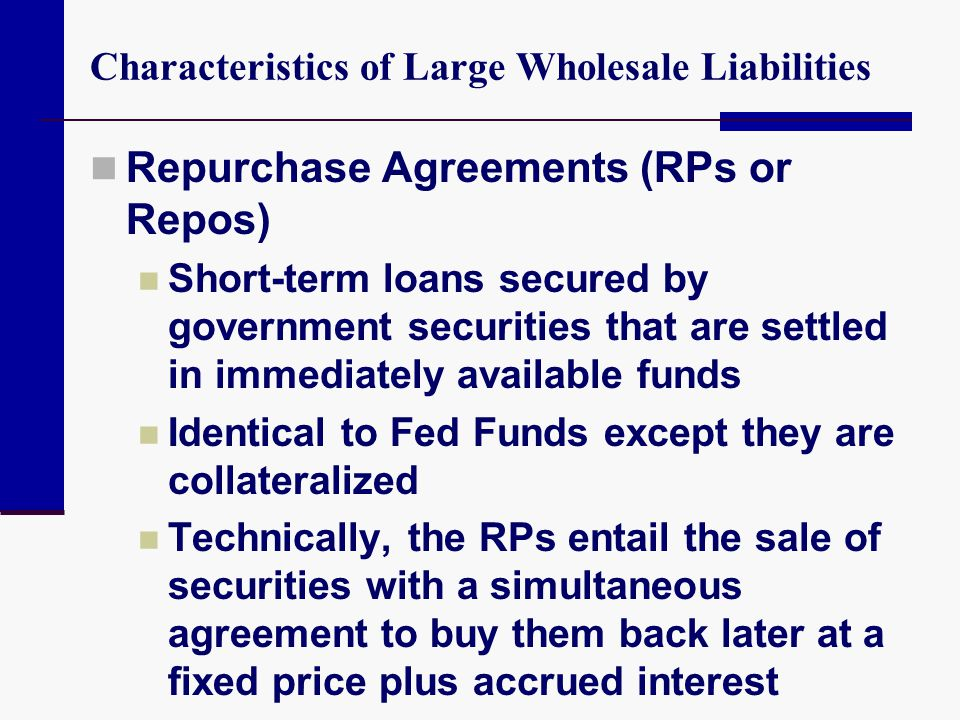 Characteristics of Large Wholesale Liabilities Repurchase Agreements (RPs or Repos) Short-term loans secured by government securities that are settled