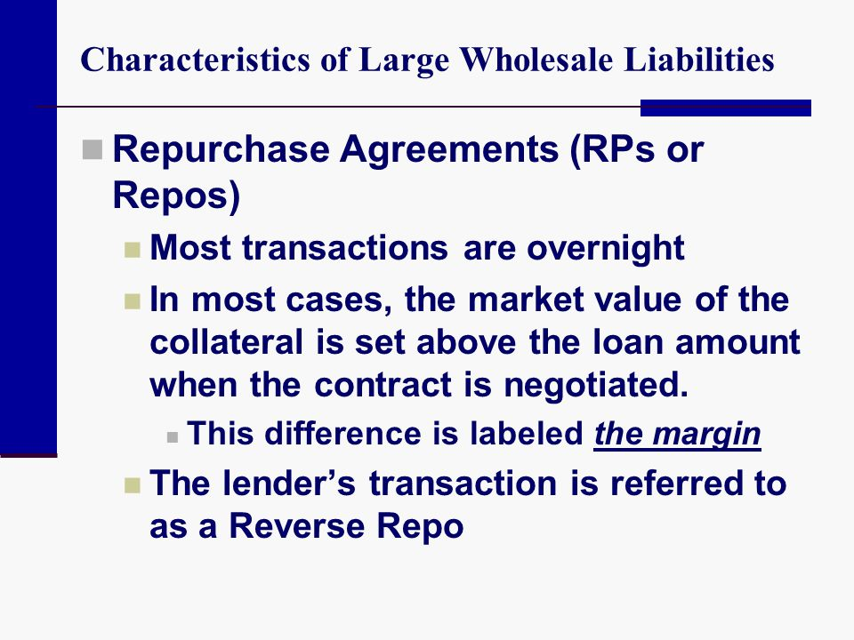Characteristics of Large Wholesale Liabilities Repurchase Agreements (RPs or Repos) Most transactions are overnight In most cases, the market value of