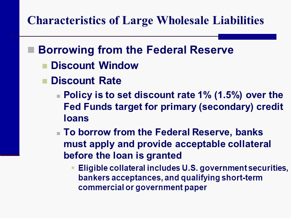 Characteristics of Large Wholesale Liabilities Borrowing from the Federal Reserve Discount Window Discount Rate Policy is to set discount rate 1% (1.5