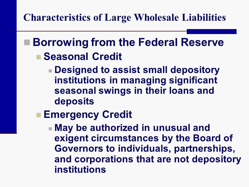 Characteristics of Large Wholesale Liabilities Borrowing from the Federal Reserve Seasonal Credit Designed to assist small depository institutions in