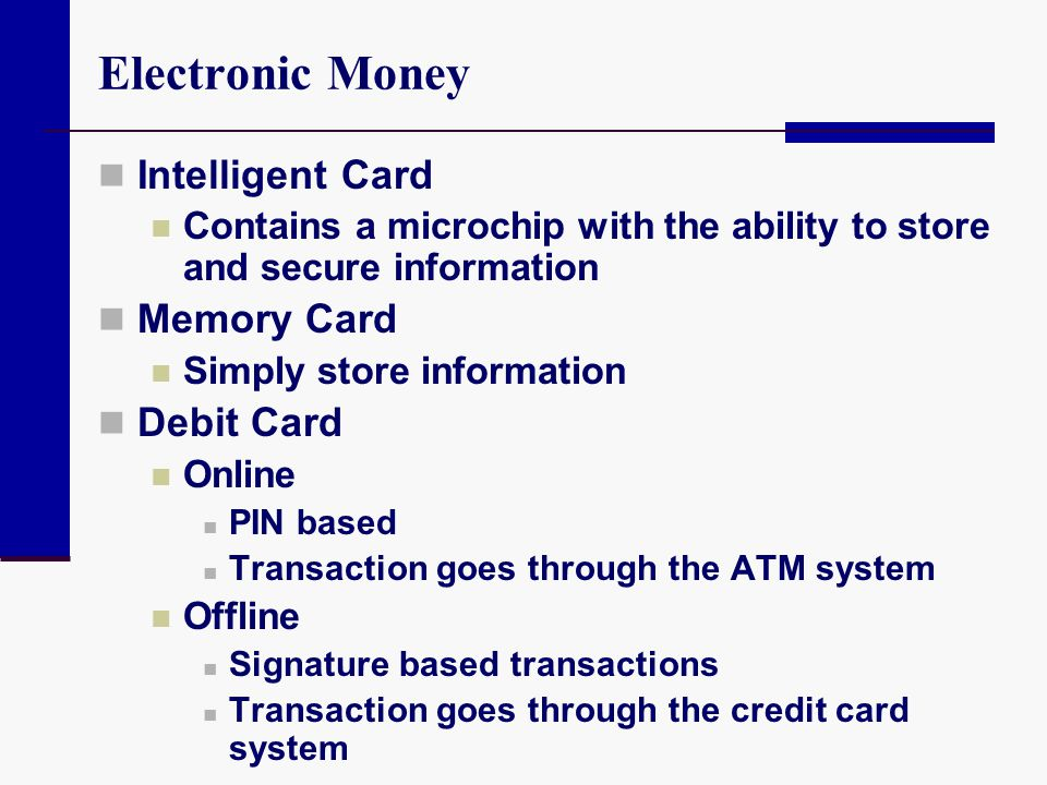 Electronic Money Intelligent Card Contains a microchip with the ability to store and secure information Memory Card Simply store information Debit Car