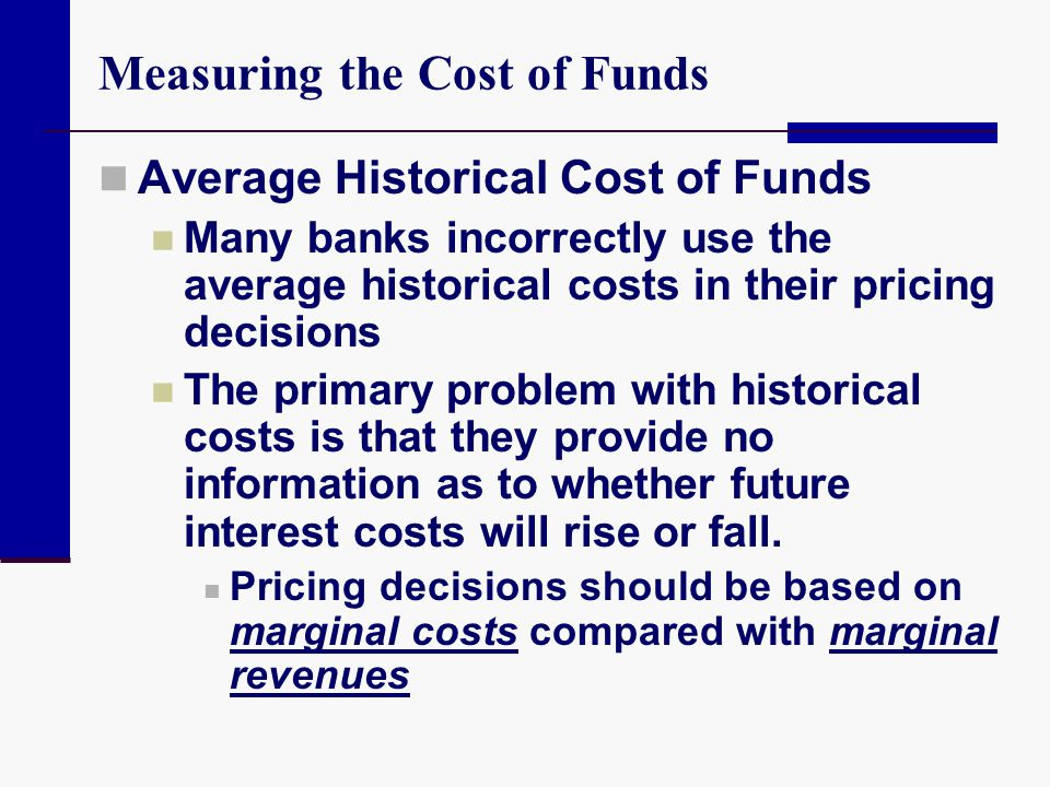 Measuring the Cost of Funds Average Historical Cost of Funds Many banks incorrectly use the average historical costs in their pricing decisions The pr