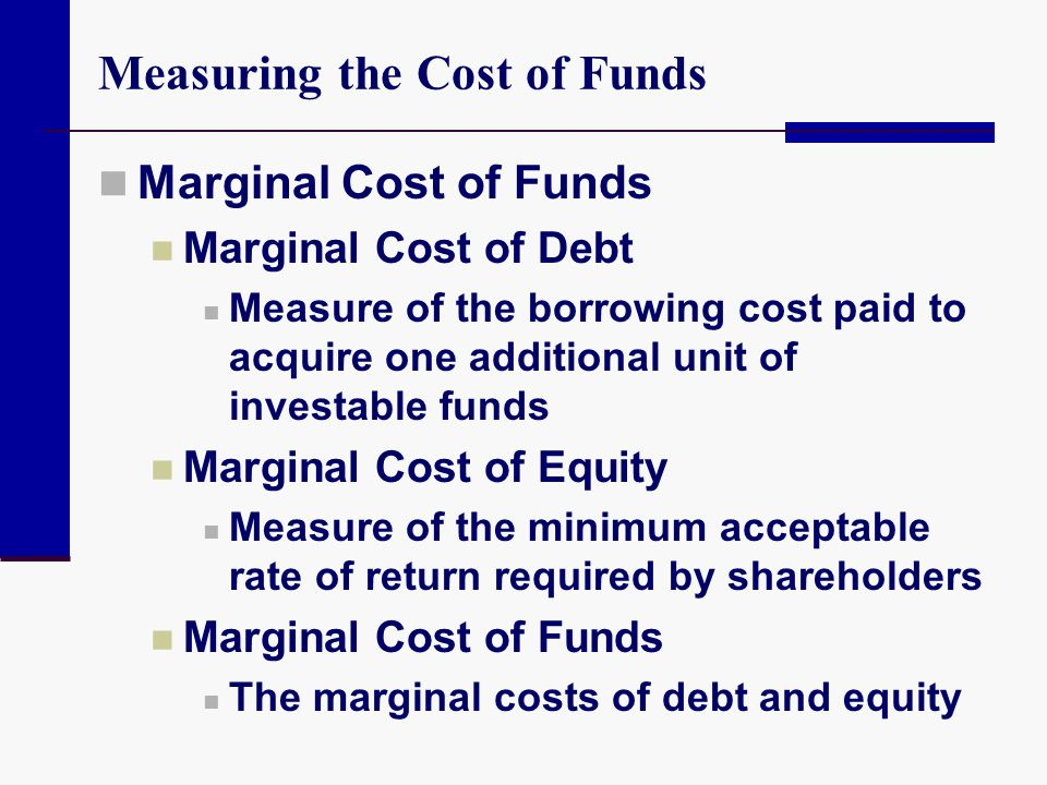 Measuring the Cost of Funds Marginal Cost of Funds Marginal Cost of Debt Measure of the borrowing cost paid to acquire one additional unit of investab