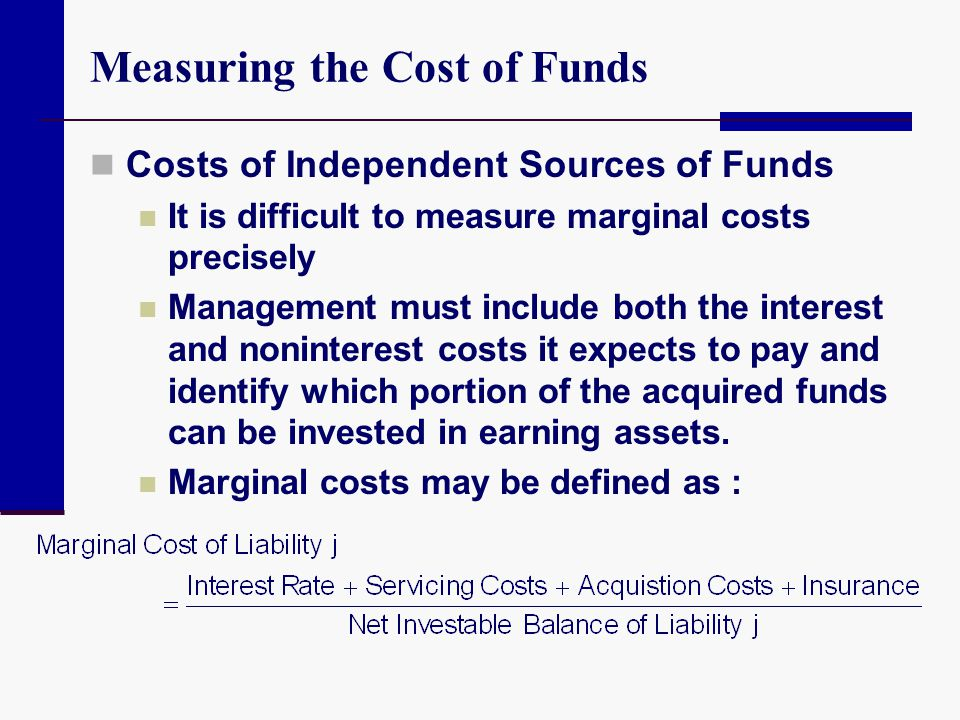 Measuring the Cost of Funds Costs of Independent Sources of Funds It is difficult to measure marginal costs precisely Management must include both the