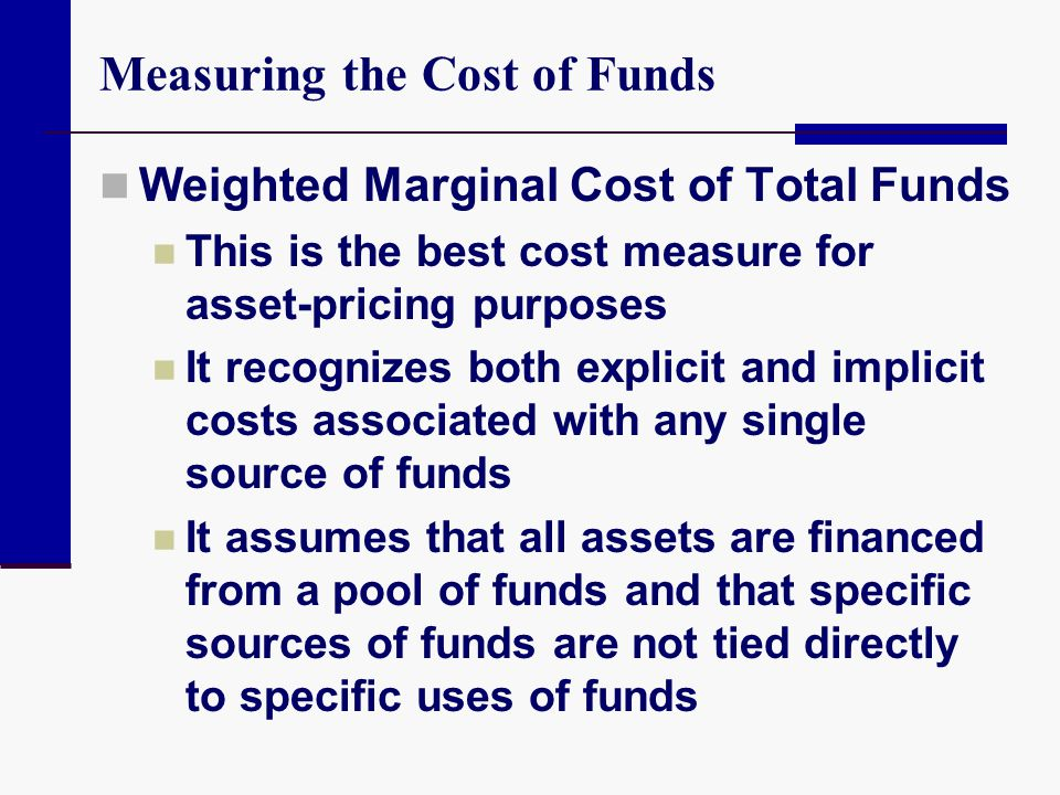 Measuring the Cost of Funds Weighted Marginal Cost of Total Funds This is the best cost measure for asset-pricing purposes It recognizes both explicit
