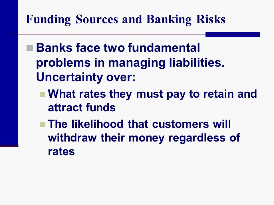 Funding Sources and Banking Risks Banks face two fundamental problems in managing liabilities. Uncertainty over: What rates they must pay to retain an