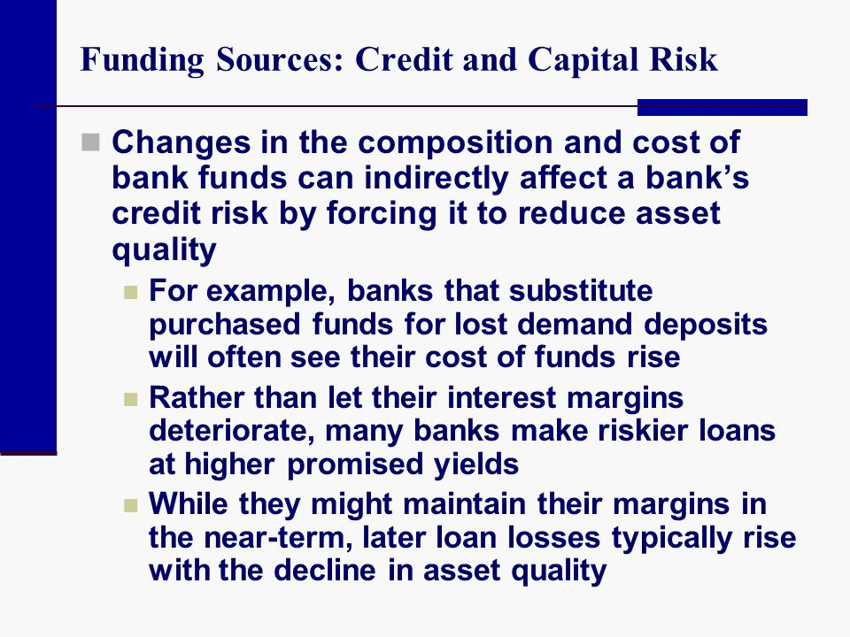 Funding Sources: Credit and Capital Risk Changes in the composition and cost of bank funds can indirectly affect a banks credit risk by forcing it to
