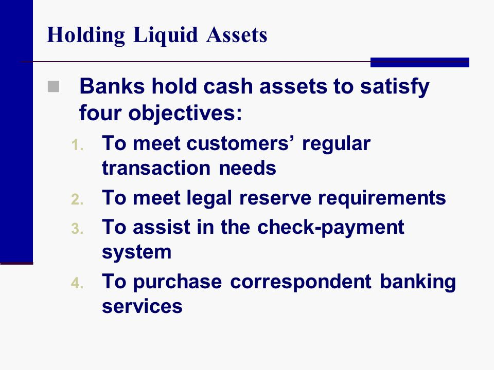 Holding Liquid Assets Banks hold cash assets to satisfy four objectives: 1. To meet customers regular transaction needs 2. To meet legal reserve requi