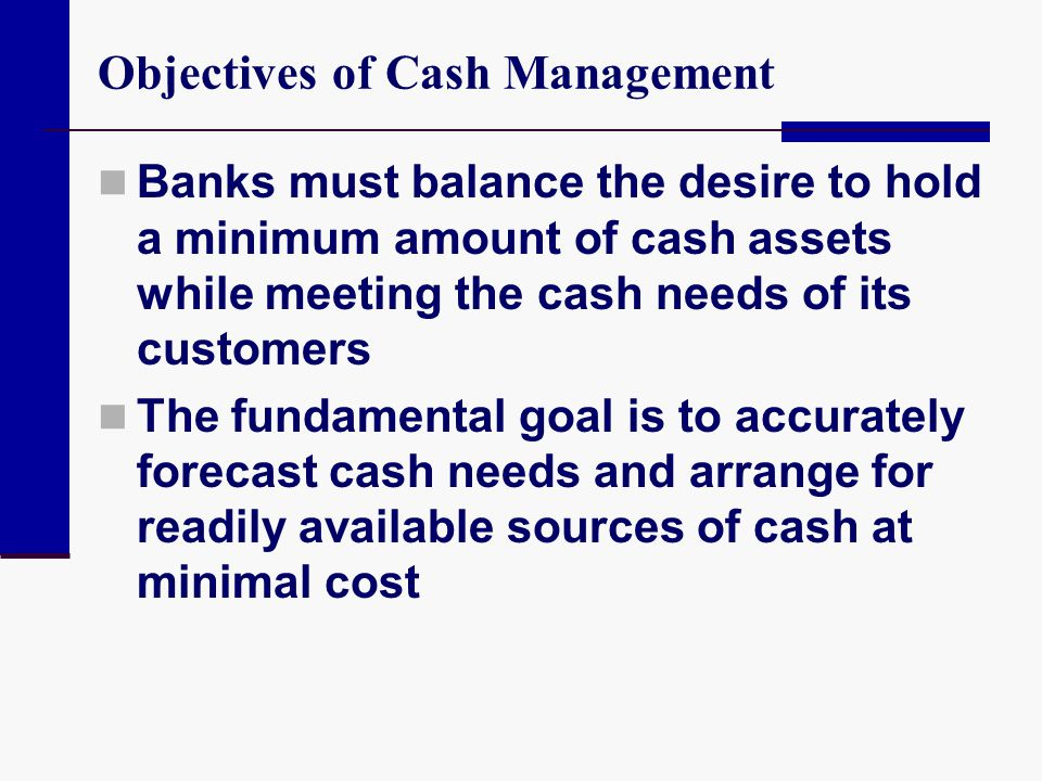 Objectives of Cash Management Banks must balance the desire to hold a minimum amount of cash assets while meeting the cash needs of its customers The