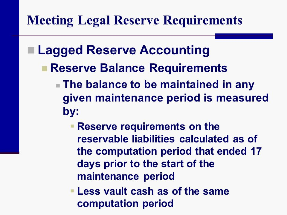 Meeting Legal Reserve Requirements Lagged Reserve Accounting Reserve Balance Requirements The balance to be maintained in any given maintenance period