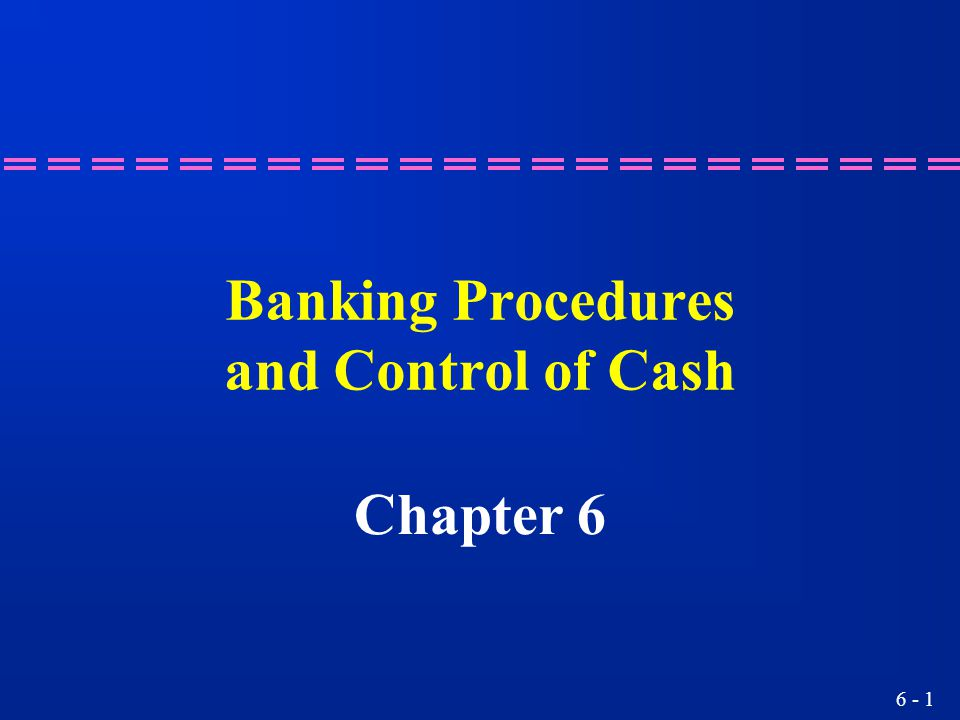 6 - 1 Banking Procedures and Control of Cash Chapter 6