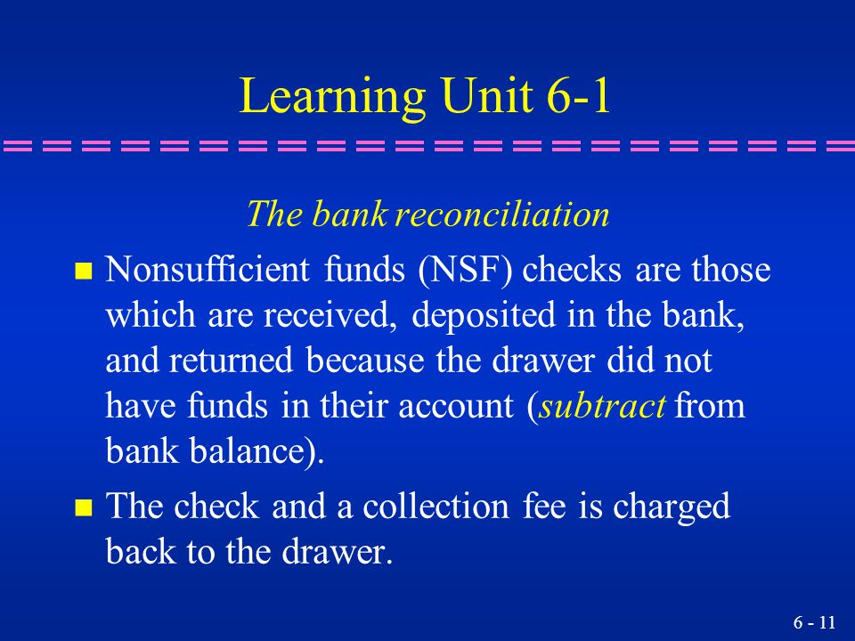 6 - 11 Learning Unit 6-1 The bank reconciliation n Nonsufficient funds (NSF) checks are those which are received, deposited in the bank, and returned