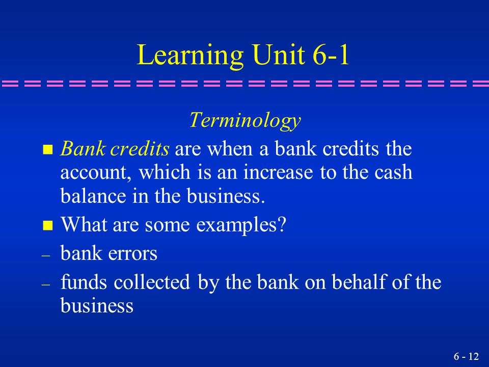 6 - 12 Learning Unit 6-1 Terminology n Bank credits are when a bank credits the account, which is an increase to the cash balance in the business. n W