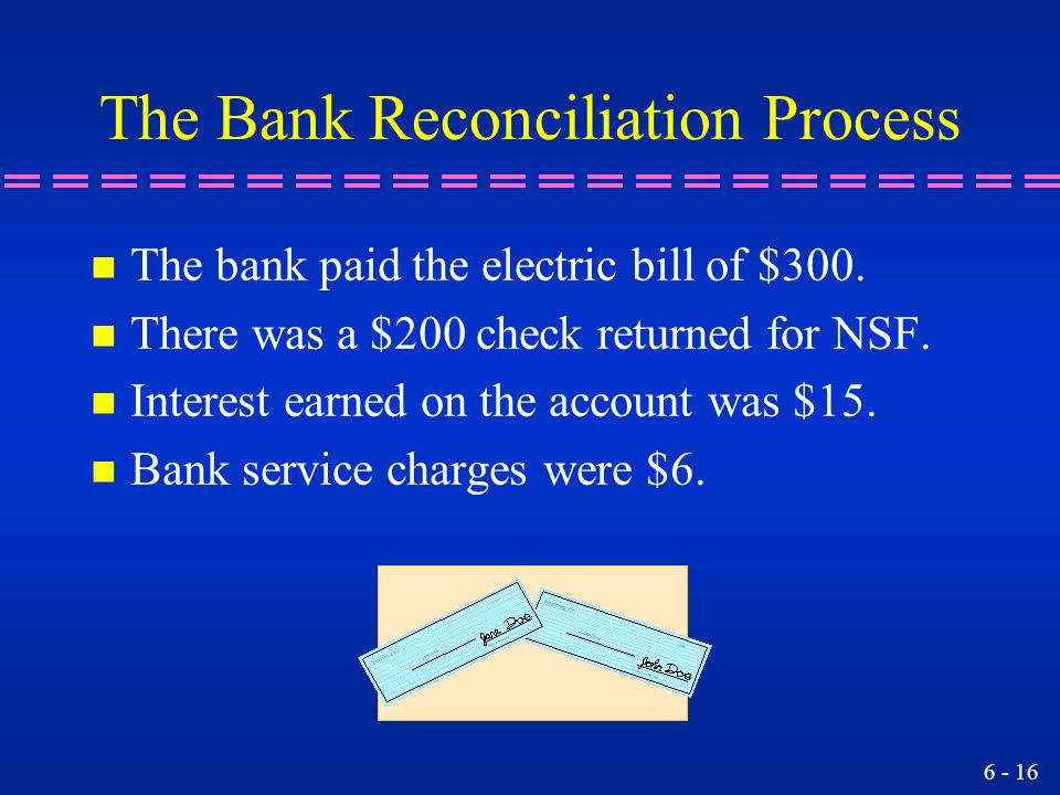 6 - 16 The Bank Reconciliation Process n The bank paid the electric bill of $300. n There was a $200 check returned for NSF. n Interest earned on the