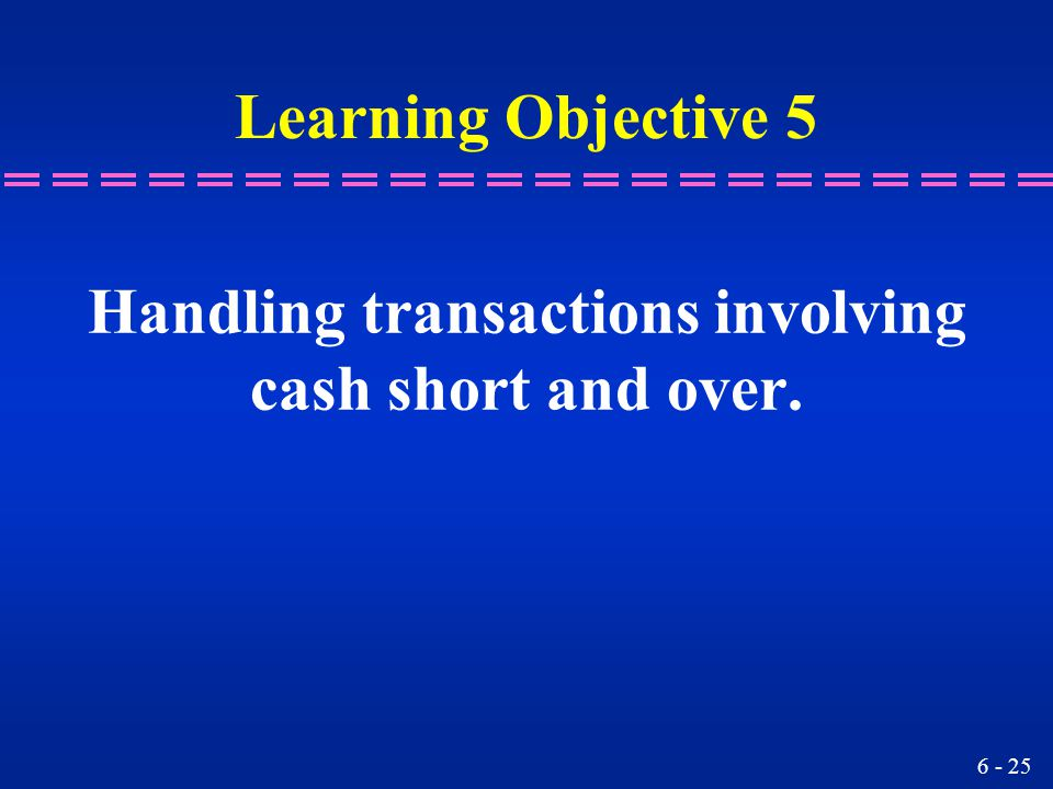 6 - 25 Learning Objective 5 Handling transactions involving cash short and over.