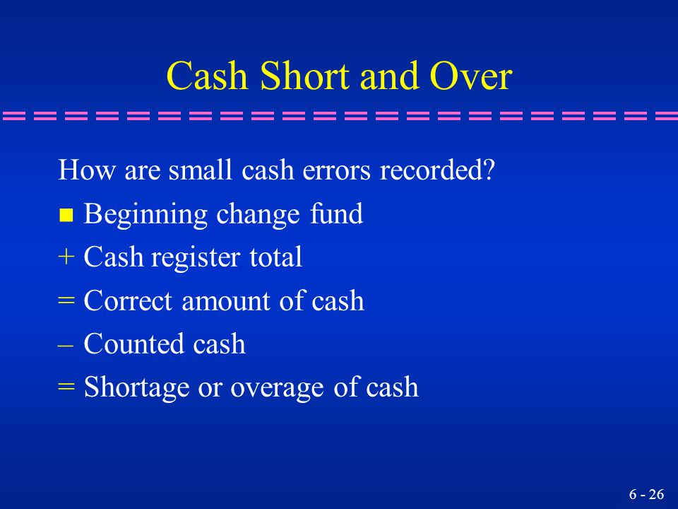 6 - 26 Cash Short and Over How are small cash errors recorded? n Beginning change fund +Cash register total =Correct amount of cash –Counted cash =Sho