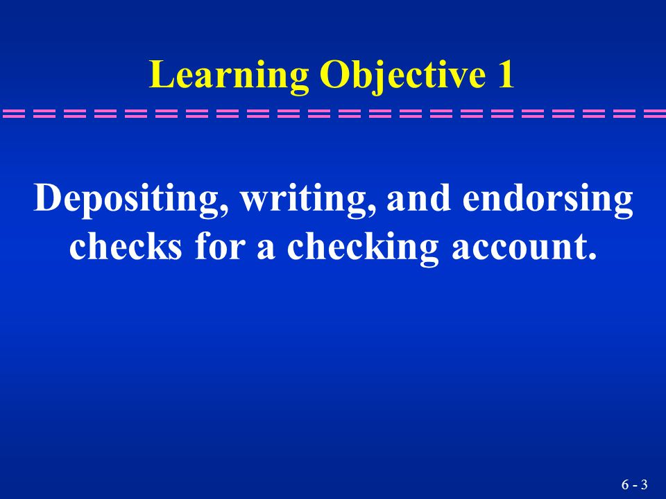 6 - 3 Learning Objective 1 Depositing, writing, and endorsing checks for a checking account.
