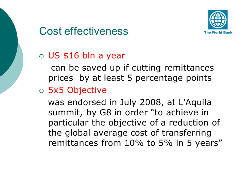 Cost effectiveness US $16 bln a year can be saved up if cutting remittances prices by at least 5 percentage points 5x5 Objective was endorsed in July