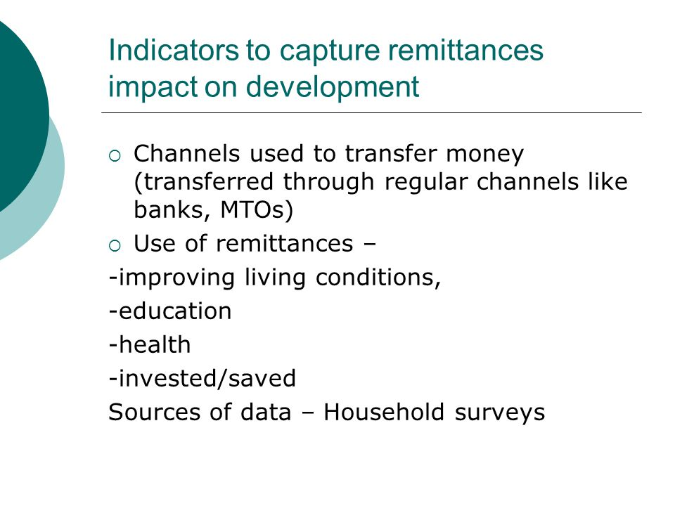 Indicators to capture remittances impact on development Channels used to transfer money (transferred through regular channels like banks, MTOs) Use of