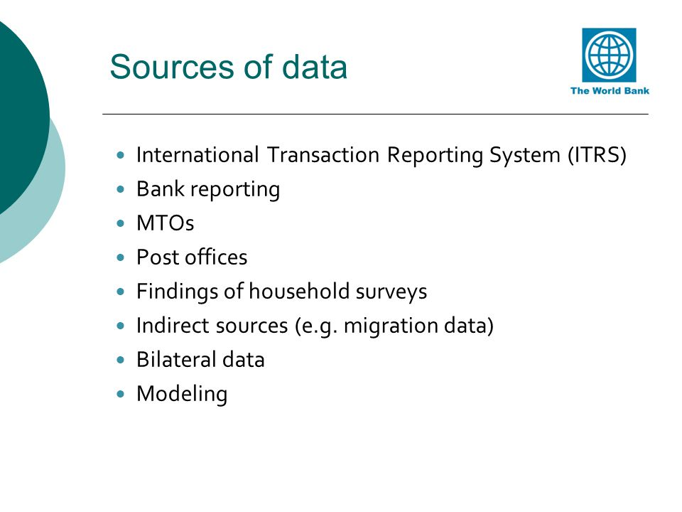 Sources of data International Transaction Reporting System (ITRS) Bank reporting MTOs Post offices Findings of household surveys Indirect sources (e.g