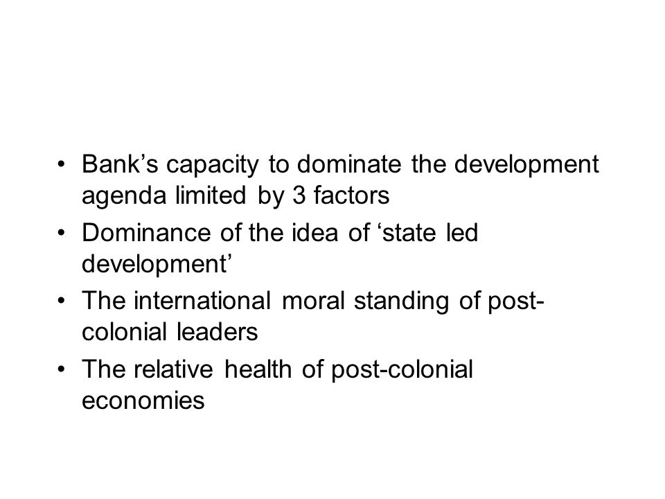 Banks capacity to dominate the development agenda limited by 3 factors Dominance of the idea of state led development The international moral standing of post- colonial leaders The relative health of post-colonial economies