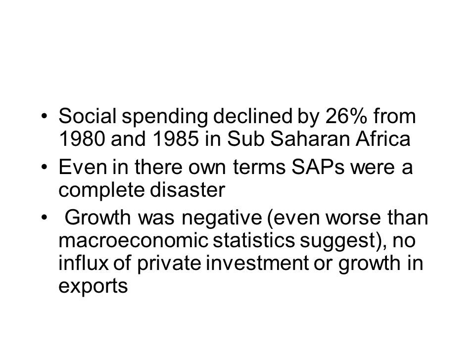 Social spending declined by 26% from 1980 and 1985 in Sub Saharan Africa Even in there own terms SAPs were a complete disaster Growth was negative (even worse than macroeconomic statistics suggest), no influx of private investment or growth in exports