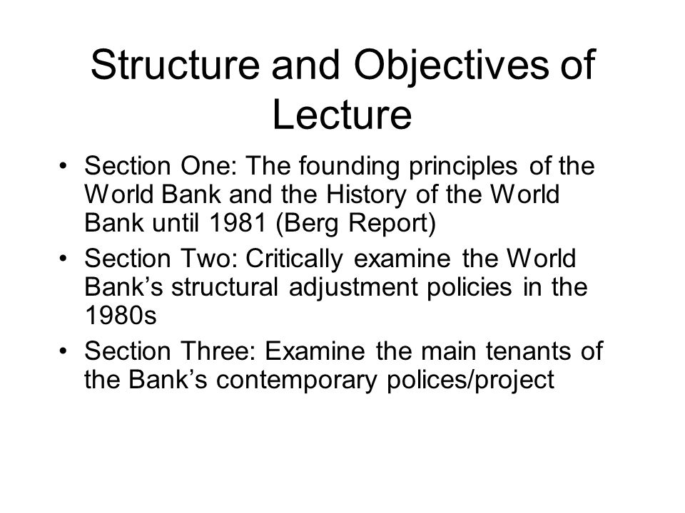 Structure and Objectives of Lecture Section One: The founding principles of the World Bank and the History of the World Bank until 1981 (Berg Report) Section Two: Critically examine the World Banks structural adjustment policies in the 1980s Section Three: Examine the main tenants of the Banks contemporary polices/project
