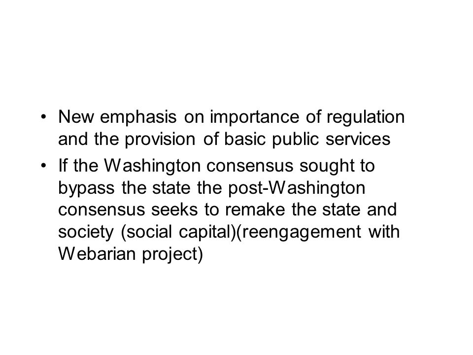 New emphasis on importance of regulation and the provision of basic public services If the Washington consensus sought to bypass the state the post-Washington consensus seeks to remake the state and society (social capital)(reengagement with Webarian project)