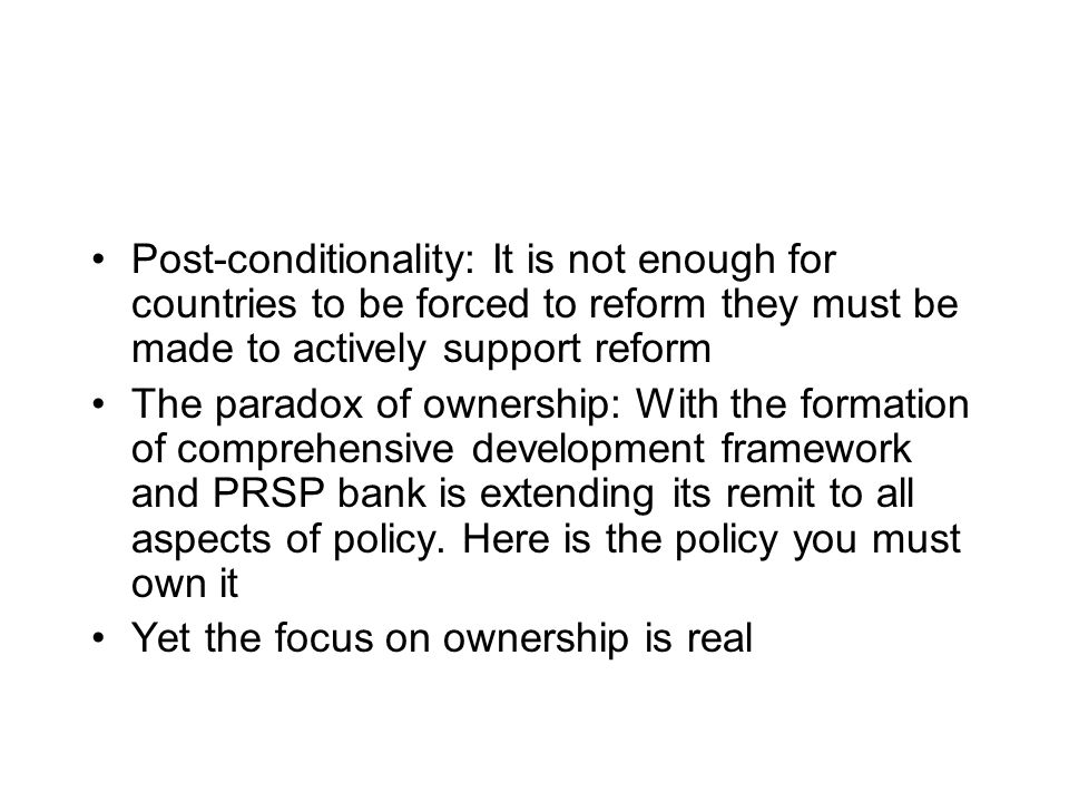 Post-conditionality: It is not enough for countries to be forced to reform they must be made to actively support reform The paradox of ownership: With the formation of comprehensive development framework and PRSP bank is extending its remit to all aspects of policy.