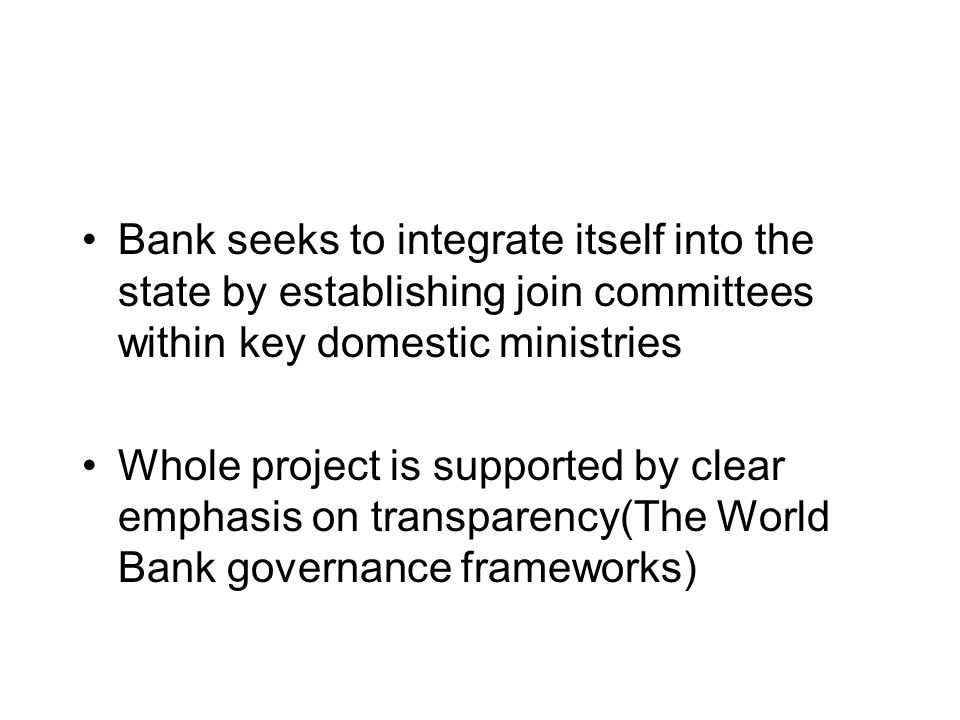 Bank seeks to integrate itself into the state by establishing join committees within key domestic ministries Whole project is supported by clear emphasis on transparency(The World Bank governance frameworks)