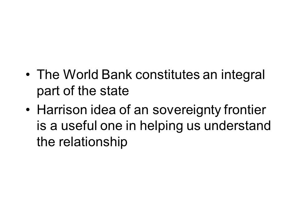The World Bank constitutes an integral part of the state Harrison idea of an sovereignty frontier is a useful one in helping us understand the relationship