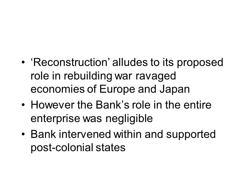 Reconstruction alludes to its proposed role in rebuilding war ravaged economies of Europe and Japan However the Banks role in the entire enterprise was negligible Bank intervened within and supported post-colonial states