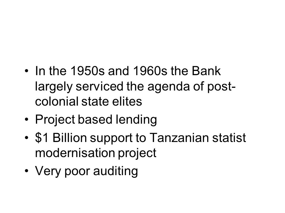 In the 1950s and 1960s the Bank largely serviced the agenda of post- colonial state elites Project based lending $1 Billion support to Tanzanian statist modernisation project Very poor auditing