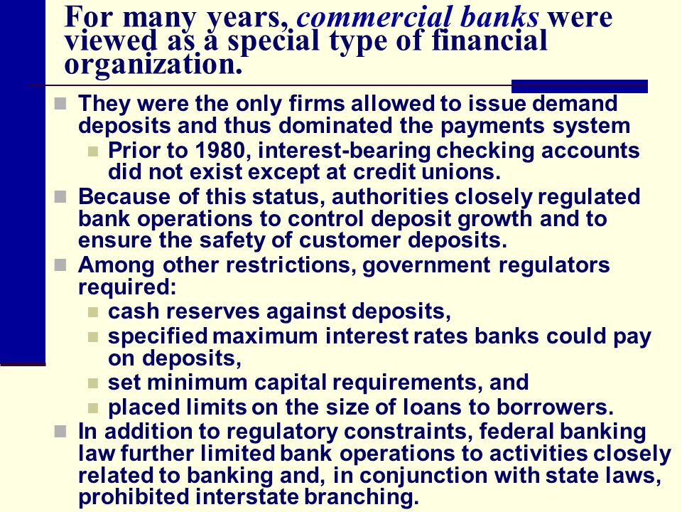 For many years, commercial banks were viewed as a special type of financial organization. They were the only firms allowed to issue demand deposits an