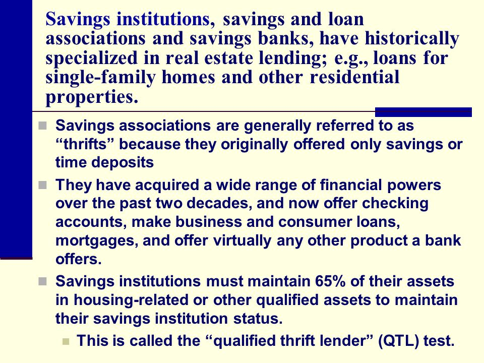 Savings institutions, savings and loan associations and savings banks, have historically specialized in real estate lending; e.g., loans for single-fa